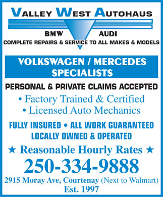 Valley West Autohaus (250-334-9888) - Display Ad - VALLEYWESTAUTOHAUS BMWAUDI COMPLETE REPAIRS &amp; SERVICE TO ALL MAKES &amp; MODELS VOLKSWAGEN / MERCEDES SPECIALISTS PERSONAL &amp; PRIVATE CLAIMS ACCEPTED Factory Trained &amp; Certified Licensed Auto Mechanics FULLY INSURED   ALL WORK GUARANTEED LOCALLY OWNED &amp; OPERATED H Reasonable Hourly Rates H 250-334-9888 2915 Moray Ave, Courtenay (Next to Walmart) Est. 1997  VALLEYWESTAUTOHAUS BMWAUDI COMPLETE REPAIRS &amp; SERVICE TO ALL MAKES &amp; MODELS VOLKSWAGEN / MERCEDES SPECIALISTS PERSONAL &amp; PRIVATE CLAIMS ACCEPTED Factory Trained &amp; Certified Licensed Auto Mechanics FULLY INSURED   ALL WORK GUARANTEED LOCALLY OWNED &amp; OPERATED H Reasonable Hourly Rates H 250-334-9888 2915 Moray Ave, Courtenay (Next to Walmart) Est. 1997