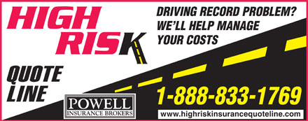 Powell Insurance High Risk Quote Line (1-888-833-1769) - Annonce illustrée - DRIVING RECORD PROBLEM? WE LL HELP MANAGE YOUR COSTS 1-888-833-1769 www.highriskinsurancequoteline.com  DRIVING RECORD PROBLEM? WE LL HELP MANAGE YOUR COSTS 1-888-833-1769 www.highriskinsurancequoteline.com  DRIVING RECORD PROBLEM? WE LL HELP MANAGE YOUR COSTS 1-888-833-1769 www.highriskinsurancequoteline.com  DRIVING RECORD PROBLEM? WE LL HELP MANAGE YOUR COSTS 1-888-833-1769 www.highriskinsurancequoteline.com  DRIVING RECORD PROBLEM? WE LL HELP MANAGE YOUR COSTS 1-888-833-1769 www.highriskinsurancequoteline.com  DRIVING RECORD PROBLEM? WE LL HELP MANAGE YOUR COSTS 1-888-833-1769 www.highriskinsurancequoteline.com  DRIVING RECORD PROBLEM? WE LL HELP MANAGE YOUR COSTS 1-888-833-1769 www.highriskinsurancequoteline.com