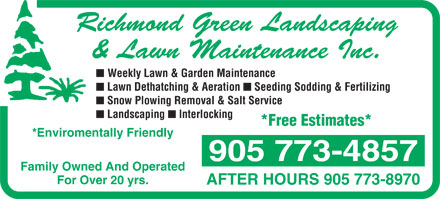 Richmond Green Landscaping & Lawn Maintenance Inc (905-773-4857) - Display Ad - Richmond Green Landscaping & Lawn Maintenance Inc. n Weekly Lawn & Garden Maintenance n Lawn Dethatching & Aeration n Seeding Sodding & Fertilizing n Snow Plowing Removal & Salt Service n Landscaping n Interlocking *Free Estimates* *Enviromentally Friendly 905 773-4857 Family Owned And Operated For Over 20 yrs. AFTER HOURS 905 773-8970