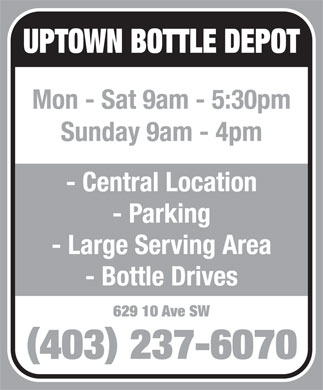 Uptown Bottle Depot (403-237-6070) - Display Ad - UPTOWN BOTTLE DEPOT Mon - Sat 9am - 5:30pm Sunday 9am - 4pm - Central Location - Parking - Large Serving Area - Bottle Drives 629 10 Ave SW () 403 237-6070 UPTOWN BOTTLE DEPOT Mon - Sat 9am - 5:30pm Sunday 9am - 4pm - Central Location - Parking - Large Serving Area - Bottle Drives 629 10 Ave SW () 403 237-6070  UPTOWN BOTTLE DEPOT Mon - Sat 9am - 5:30pm Sunday 9am - 4pm - Central Location - Parking - Large Serving Area - Bottle Drives 629 10 Ave SW () 403 237-6070  UPTOWN BOTTLE DEPOT Mon - Sat 9am - 5:30pm Sunday 9am - 4pm - Central Location - Parking - Large Serving Area - Bottle Drives 629 10 Ave SW () 403 237-6070  UPTOWN BOTTLE DEPOT Mon - Sat 9am - 5:30pm Sunday 9am - 4pm - Central Location - Parking - Large Serving Area - Bottle Drives 629 10 Ave SW () 403 237-6070