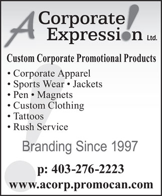 A Corporate Expression (403-230-8223) - Annonce illustrée - Custom Corporate Promotional Products Corporate Apparel Sports Wear   Jackets Pen   Magnets Custom Clothing Tattoos Rush Service Branding Since 1997 p: 403-276-2223 www.acorp.promocan.com Custom Corporate Promotional Products Corporate Apparel Sports Wear   Jackets Pen   Magnets Custom Clothing Tattoos Rush Service Branding Since 1997 p: 403-276-2223 www.acorp.promocan.com  Custom Corporate Promotional Products Corporate Apparel Sports Wear   Jackets Pen   Magnets Custom Clothing Tattoos Rush Service Branding Since 1997 p: 403-276-2223 www.acorp.promocan.com  Custom Corporate Promotional Products Corporate Apparel Sports Wear   Jackets Pen   Magnets Custom Clothing Tattoos Rush Service Branding Since 1997 p: 403-276-2223 www.acorp.promocan.com  Custom Corporate Promotional Products Corporate Apparel Sports Wear   Jackets Pen   Magnets Custom Clothing Tattoos Rush Service Branding Since 1997 p: 403-276-2223 www.acorp.promocan.com