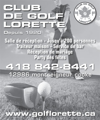 Club De Golf Lorette Inc (418-842-8441) - Display Ad - CLUB DE GOLF LORETTE Depuis 1920 Salle de r&eacute;ception - Jusqu'&agrave; 200 personnes Traiteur maison - Service de bar R&eacute;ception de mariage Party des f&ecirc;tes 418 842-8441 12986 montseigneur cooke www.golflorette.ca  CLUB DE GOLF LORETTE Depuis 1920 Salle de r&eacute;ception - Jusqu'&agrave; 200 personnes Traiteur maison - Service de bar R&eacute;ception de mariage Party des f&ecirc;tes 418 842-8441 12986 montseigneur cooke www.golflorette.ca  CLUB DE GOLF LORETTE Depuis 1920 Salle de r&eacute;ception - Jusqu'&agrave; 200 personnes Traiteur maison - Service de bar R&eacute;ception de mariage Party des f&ecirc;tes 418 842-8441 12986 montseigneur cooke www.golflorette.ca  CLUB DE GOLF LORETTE Depuis 1920 Salle de r&eacute;ception - Jusqu'&agrave; 200 personnes Traiteur maison - Service de bar R&eacute;ception de mariage Party des f&ecirc;tes 418 842-8441 12986 montseigneur cooke www.golflorette.ca  CLUB DE GOLF LORETTE Depuis 1920 Salle de r&eacute;ception - Jusqu'&agrave; 200 personnes Traiteur maison - Service de bar R&eacute;ception de mariage Party des f&ecirc;tes 418 842-8441 12986 montseigneur cooke www.golflorette.ca  CLUB DE GOLF LORETTE Depuis 1920 Salle de r&eacute;ception - Jusqu'&agrave; 200 personnes Traiteur maison - Service de bar R&eacute;ception de mariage Party des f&ecirc;tes 418 842-8441 12986 montseigneur cooke www.golflorette.ca