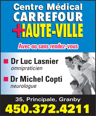 Centre M&eacute;dical Carrefour Haute-Rive (450-372-4211) - Display Ad - Avec ou sans rendez-vous Dr Luc Lasnier omnipraticien Dr Michel Copti neurologue 35, Principale, Granby 450.372.4211  Avec ou sans rendez-vous Dr Luc Lasnier omnipraticien Dr Michel Copti neurologue 35, Principale, Granby 450.372.4211  Avec ou sans rendez-vous Dr Luc Lasnier omnipraticien Dr Michel Copti neurologue 35, Principale, Granby 450.372.4211  Avec ou sans rendez-vous Dr Luc Lasnier omnipraticien Dr Michel Copti neurologue 35, Principale, Granby 450.372.4211  Avec ou sans rendez-vous Dr Luc Lasnier omnipraticien Dr Michel Copti neurologue 35, Principale, Granby 450.372.4211  Avec ou sans rendez-vous Dr Luc Lasnier omnipraticien Dr Michel Copti neurologue 35, Principale, Granby 450.372.4211
