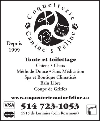 Coquetterie Canine Et F&eacute;line (514-723-1053) - Annonce illustr&eacute;e - Depuis 1999 Tonte et toilettage Chiens   Chats M&eacute;thode Douce   Sans M&eacute;dication Spa et Boutique Climatis&eacute;s Bain Libre Coupe de Griffes www.coquetteriecaninefeline.ca 514 723-1053 5915 de Lorimier (coin Rosemont)