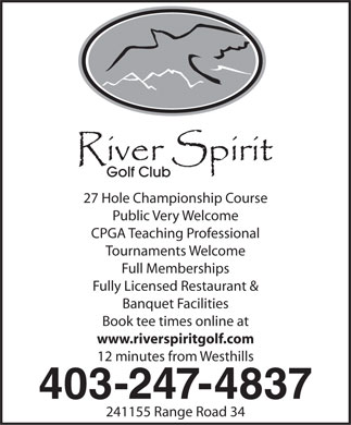 River Spirit Golf Club (403-247-4837) - Annonce illustrée - 27 Hole Championship Course Public Very Welcome CPGA Teaching Professional Tournaments Welcome Full Memberships Fully Licensed Restaurant & Banquet Facilities Book tee times online at www.riverspiritgolf.com 12 minutes from Westhills 403-247-4837 241155 Range Road 34 27 Hole Championship Course Public Very Welcome CPGA Teaching Professional Tournaments Welcome Full Memberships Fully Licensed Restaurant & Banquet Facilities Book tee times online at www.riverspiritgolf.com 12 minutes from Westhills 403-247-4837 241155 Range Road 34  27 Hole Championship Course Public Very Welcome CPGA Teaching Professional Tournaments Welcome Full Memberships Fully Licensed Restaurant & Banquet Facilities Book tee times online at www.riverspiritgolf.com 12 minutes from Westhills 403-247-4837 241155 Range Road 34