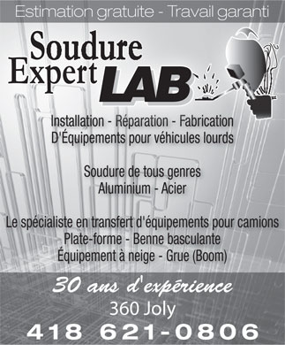 Soudure Expert LAB (418-621-0806) - Display Ad - Estimation gratuite - Travail garanti Installation - Rparation - Fabrication D'quipements pour vhicules lourds Soudure de tous genres Aluminium - Acier Le spcialiste en transfert d'quipements pour camions Plate-forme - Benne basculante quipement  neige - Grue (Boom) 30 ans d'exprience 360 Joly 418 621-0806  Estimation gratuite - Travail garanti Installation - R&eacute;paration - Fabrication D'&Eacute;quipements pour v&eacute;hicules lourds Soudure de tous genres Aluminium - Acier Le sp&eacute;cialiste en transfert d'&eacute;quipements pour camions Plate-forme - Benne basculante &Eacute;quipement &agrave; neige - Grue (Boom) 30 ans d'exp&eacute;rience 360 Joly 418 621-0806  Estimation gratuite - Travail garanti Installation - Rparation - Fabrication D'quipements pour vhicules lourds Soudure de tous genres Aluminium - Acier Le spcialiste en transfert d'quipements pour camions Plate-forme - Benne basculante quipement  neige - Grue (Boom) 30 ans d'exprience 360 Joly 418 621-0806  Estimation gratuite - Travail garanti Installation - R&eacute;paration - Fabrication D'&Eacute;quipements pour v&eacute;hicules lourds Soudure de tous genres Aluminium - Acier Le sp&eacute;cialiste en transfert d'&eacute;quipements pour camions Plate-forme - Benne basculante &Eacute;quipement &agrave; neige - Grue (Boom) 30 ans d'exp&eacute;rience 360 Joly 418 621-0806