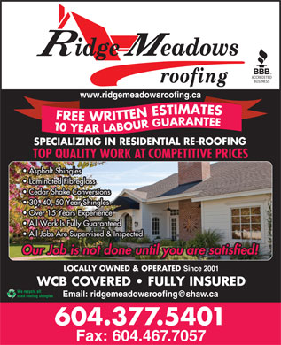 Ridge Meadows Roofing Ltd (604-527-9132) - Display Ad - www.ridgemeadowsroofing.ca FREE WRITTEN ESTIMATES10 YEAR LABOUR GUARANTEE SPECIALIZING IN RESIDENTIAL RE-ROOFING TOP QUALITY WORK AT COMPETITIVE PRICES Asphalt Shingles Laminated Fibreglass Cedar Shake Conversions 30, 40, 50 Year Shingles Over 15 Years Experience All Work Is Fully Guaranteed All Jobs Are Supervised & Inspected Our Job is not done until you are satisfied! LOCALLY OWNED & OPERATED Since 2001 WCB COVERED   FULLY INSURED We recycle all used roofing shingles 604.377.5401 Fax: 604.467.7057