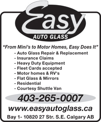 Easy Auto Glass (403-265-0007) - Annonce illustrée - Easy Auto Glass From Mini s to Motor Homes, Easy Does It - Auto Glass Repair & Replacement - Insurance Claims - Heavy Duty Equipment - Fleet Cards accepted - Motor homes & RV's - Flat Glass & Mirrors - Residential - Courtesy Shuttle Van 403-265-0007 www.easyautoglass.ca Bay 1- 10820 27 Str. S.E. Calgary AB Easy Auto Glass From Mini s to Motor Homes, Easy Does It - Auto Glass Repair & Replacement - Insurance Claims - Heavy Duty Equipment - Fleet Cards accepted - Motor homes & RV's - Flat Glass & Mirrors - Residential - Courtesy Shuttle Van 403-265-0007 www.easyautoglass.ca Bay 1- 10820 27 Str. S.E. Calgary AB  Easy Auto Glass From Mini s to Motor Homes, Easy Does It - Auto Glass Repair & Replacement - Insurance Claims - Heavy Duty Equipment - Fleet Cards accepted - Motor homes & RV's - Flat Glass & Mirrors - Residential - Courtesy Shuttle Van 403-265-0007 www.easyautoglass.ca Bay 1- 10820 27 Str. S.E. Calgary AB  Easy Auto Glass From Mini s to Motor Homes, Easy Does It - Auto Glass Repair & Replacement - Insurance Claims - Heavy Duty Equipment - Fleet Cards accepted - Motor homes & RV's - Flat Glass & Mirrors - Residential - Courtesy Shuttle Van 403-265-0007 www.easyautoglass.ca Bay 1- 10820 27 Str. S.E. Calgary AB  Easy Auto Glass From Mini s to Motor Homes, Easy Does It - Auto Glass Repair & Replacement - Insurance Claims - Heavy Duty Equipment - Fleet Cards accepted - Motor homes & RV's - Flat Glass & Mirrors - Residential - Courtesy Shuttle Van 403-265-0007 www.easyautoglass.ca Bay 1- 10820 27 Str. S.E. Calgary AB