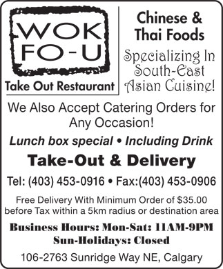 Wok Fo U Take Out Restaurant (403-453-0916) - Display Ad - Chinese & Thai Foods Specializing In South-East Take Out Restaurant Asian Cuisine! We Also Accept Catering Orders for Any Occasion! Lunch box special   Including Drink Take-Out & Delivery Tel: (403) 453-0916   Fax:(403) 453-0906 Free Delivery With Minimum Order of $35.00 before Tax within a 5km radius or destination area Business Hours: Mon-Sat: 11AM-9PM Sun-Holidays: Closed 106-2763 Sunridge Way NE, Calgary  Chinese & Thai Foods Specializing In South-East Take Out Restaurant Asian Cuisine! We Also Accept Catering Orders for Any Occasion! Lunch box special   Including Drink Take-Out & Delivery Tel: (403) 453-0916   Fax:(403) 453-0906 Free Delivery With Minimum Order of $35.00 before Tax within a 5km radius or destination area Business Hours: Mon-Sat: 11AM-9PM Sun-Holidays: Closed 106-2763 Sunridge Way NE, Calgary Chinese & Thai Foods Specializing In South-East Take Out Restaurant Asian Cuisine! We Also Accept Catering Orders for Any Occasion! Lunch box special   Including Drink Take-Out & Delivery Tel: (403) 453-0916   Fax:(403) 453-0906 Free Delivery With Minimum Order of $35.00 before Tax within a 5km radius or destination area Business Hours: Mon-Sat: 11AM-9PM Sun-Holidays: Closed 106-2763 Sunridge Way NE, Calgary