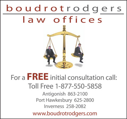 Boudrot Rodgers Law Offices (902-863-2100) - Annonce illustr&eacute;e - boudro trodgers law offices For a FREE initial consultation call: Toll Free 1-877-550-5858 Antigonish  863-2100 Port Hawkesbury  625-2800 Inverness  258-2082 www.boudrotrodgers.com