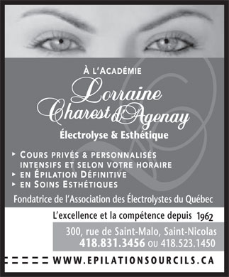 &Agrave; L'Acad&eacute;mie Lorraine Charest &Eacute;lectrolyse &amp; Esth&eacute;tique (418-831-3456) - Annonce illustr&eacute;e - &Agrave; L ACAD&Eacute;MIECAD&Eacute;MIE &Eacute;lectrolyse &amp; Esth&eacute;tique&Eacute;lectrolyse &amp; Esth&eacute;tique COURS PRIV&Eacute;S &amp; PERSONNALIS&Eacute;S OURS PRIV&Eacute;S &amp; PERSONNALIS&Eacute;S INTENSIFS ET SELON VOTRE HORAIREINTENSIFS ET SELON VOTRE HORAIRE EN &Eacute;PILATION D&Eacute;FINITIVEPILATION D&Eacute;FINITIVE EN SOINS ESTH&Eacute;TIQUESOINS STH&Eacute;TIQUES Fondatrice de l Association des &Eacute;lectrolystes du Qu&eacute;becFondatrice de l Association des &Eacute;lectrolystes du Qu&eacute;bec L excellence et la comp&eacute;tence depuis L excellence et la comp&eacute;tence depuis 300, rue de Saint-Malo, Saint-Nicolas300, rue de Saint-Malo, Saint-Nicolas 418.831.3456 OU 418.523.1450 418.831.3456 418.523.1450 WWW.EPILATIONSOURCILS.CAWWW.EPILATIONSOURCILS.CA