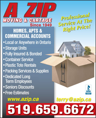 A Zip Moving & Cartage (519-659-6672) - Display Ad - A ZIP Professional MOVING & CARTAGEMOVING & CARTAGE Since 1949Since 1949 Service At The Right Price! HOMES, APTS & COMMERCIAL ACCOUNTS Local or Anywhere in OntarioOntario Storage Units Fully Insured & Bondeded Container Service Plastic Tote Rentals Packing Services & Suppliesupplies Dedicated Long Term Employees Seniors Discounts Free Estimates www.azip.ca terry@azip.ca 519.659.6672