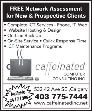 Caffeinated Computer Consulting (403-775-7444) - Display Ad - FREE Network Assessment for New & Prospective Clients Complete ICT Services - Phone, IT, Web Website Hosting & Design On-Line Back Up On-Site Service   Quick Response Time ICT Maintenance Programs COMPUTER CONSULTING INC 532 42 Ave SE ,Calgary Available 403 775-7444 24 / 7 / 365 www.caffeinatedinc.net FREE Network Assessment for New & Prospective Clients Complete ICT Services - Phone, IT, Web Website Hosting & Design On-Line Back Up On-Site Service   Quick Response Time ICT Maintenance Programs COMPUTER CONSULTING INC 532 42 Ave SE ,Calgary Available 403 775-7444 24 / 7 / 365 www.caffeinatedinc.net  FREE Network Assessment for New & Prospective Clients Complete ICT Services - Phone, IT, Web Website Hosting & Design On-Line Back Up On-Site Service   Quick Response Time ICT Maintenance Programs COMPUTER CONSULTING INC 532 42 Ave SE ,Calgary Available 403 775-7444 24 / 7 / 365 www.caffeinatedinc.net  FREE Network Assessment for New & Prospective Clients Complete ICT Services - Phone, IT, Web Website Hosting & Design On-Line Back Up On-Site Service   Quick Response Time ICT Maintenance Programs COMPUTER CONSULTING INC 532 42 Ave SE ,Calgary Available 403 775-7444 24 / 7 / 365 www.caffeinatedinc.net  FREE Network Assessment for New & Prospective Clients Complete ICT Services - Phone, IT, Web Website Hosting & Design On-Line Back Up On-Site Service   Quick Response Time ICT Maintenance Programs COMPUTER CONSULTING INC 532 42 Ave SE ,Calgary Available 403 775-7444 24 / 7 / 365 www.caffeinatedinc.net