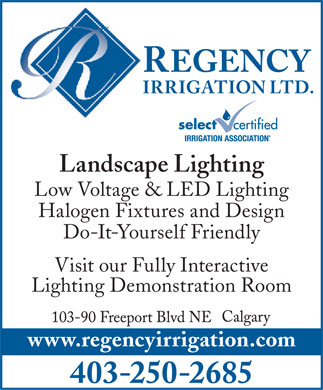 Regency Irrigation Ltd (403-766-9340) - Annonce illustrée - REGENCY IRRIGATION LTD. Landscape Lighting Low Voltage & LED Lighting Halogen Fixtures and Design Do-It-Yourself Friendly Visit our Fully Interactive Lighting Demonstration Room www.regencyirrigation.com 403-250-2685