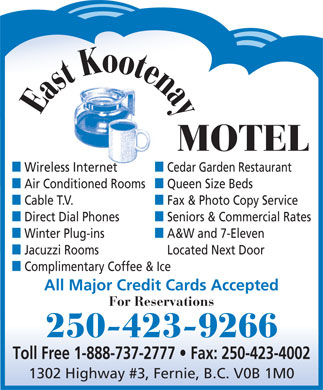 East Kootenay Motel (250-423-9266) - Display Ad - o o t K e t n s a a y E MOTEL n Wireless Internetn Cedar Garden Restaurant n Air Conditioned Roomsn Queen Size Beds n Cable T.V.n Fax & Photo Copy Service n Direct Dial Phonesn Seniors & Commercial Rates n Winter Plug-insn A&W and 7-Eleven n Jacuzzi RoomsLocated Next Door n Complimentary Coffee & Ice All Major Credit Cards Accepted For Reservations 250-423-9266 Toll Free 1-888-737-2777   Fax: 250-423-4002 1302 Highway #3, Fernie, B.C. V0B 1M0  o o t K e t n s a a y E MOTEL n Wireless Internetn Cedar Garden Restaurant n Air Conditioned Roomsn Queen Size Beds n Cable T.V.n Fax & Photo Copy Service n Direct Dial Phonesn Seniors & Commercial Rates n Winter Plug-insn A&W and 7-Eleven n Jacuzzi RoomsLocated Next Door n Complimentary Coffee & Ice All Major Credit Cards Accepted For Reservations 250-423-9266 Toll Free 1-888-737-2777   Fax: 250-423-4002 1302 Highway #3, Fernie, B.C. V0B 1M0