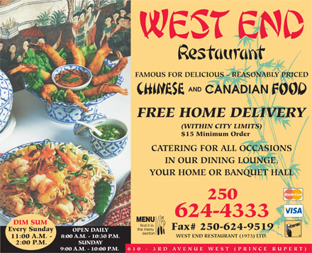 West End Restaurant (1973) Ltd (250-624-4333) - Annonce illustrée - FAMOUS FOR DELICIOUS - REASONABLY PRICED AND CANADIAN FREE HOME DELIVERY (WITHIN CITY LIMITS) $15 Minimum Order CATERING FOR ALL OCCASIONS IN OUR DINING LOUNGE, YOUR HOME OR BANQUET HALL 250 624-4333 MENU DIM SUM find it in Fax# 250-624-9519 the menu Every Sunday OPEN DAILY section WEST END RESTAURANT (1973) LTD. 8:00 A.M. - 10:30 P.M. 11:00 A.M. - LY SUNDAY 2:00 P.M. 610 - 3RD A VENUE WEST (PRINCE RUPER T) 9:00 A.M. - 10:00 P.M.