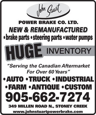 John Stuart Power Brake Company Limited (905-662-7274) - Display Ad - POWER BRAKE CO. LTD. NEW & REMANUFACTURED brake parts  steering parts  water pumps INVENTORY HUGE Serving the Canadian Aftermarket For Over 60 Years AUTO   TRUCK   INDUSTRIAL FARM   ANTIQUE   CUSTOM 905-662-7274 349 MILLEN ROAD N., STONEY CREEK www.johnstuartpowerbrake.com POWER BRAKE CO. LTD. NEW & REMANUFACTURED brake parts  steering parts  water pumps INVENTORY HUGE Serving the Canadian Aftermarket For Over 60 Years AUTO   TRUCK   INDUSTRIAL FARM   ANTIQUE   CUSTOM 905-662-7274 349 MILLEN ROAD N., STONEY CREEK www.johnstuartpowerbrake.com