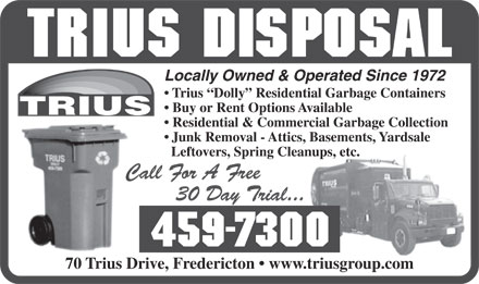 Trius Disposal (506-459-7300) - Display Ad - Locally Owned & Operated Since 1972 Trius  Dolly  Residential Garbage Containers Buy or Rent Options Available Residential & Commercial Garbage Collection Junk Removal - Attics, Basements, Yardsale Leftovers, Spring Cleanups, etc. 70 Trius Drive, Fredericton   www.triusgroup.com