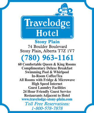 Travelodge Stony Plain (780-963-1161) - Annonce illustrée - 60 Comfortable Queen & King Rooms Complimentary Deluxe Breakfast Swimming Pool & Whirlpool In-Room Coffee/Tea All Rooms with Fridge & Microwave High Speed Internet Guest Laundry Facilities 24 Hour Friendly Guest Service Restaurants Adjacent to Hotel www.travelodge-stony-plain.com 60 Comfortable Queen & King Rooms Complimentary Deluxe Breakfast Swimming Pool & Whirlpool In-Room Coffee/Tea All Rooms with Fridge & Microwave High Speed Internet Guest Laundry Facilities 24 Hour Friendly Guest Service Restaurants Adjacent to Hotel www.travelodge-stony-plain.com  60 Comfortable Queen & King Rooms Complimentary Deluxe Breakfast Swimming Pool & Whirlpool In-Room Coffee/Tea All Rooms with Fridge & Microwave High Speed Internet Guest Laundry Facilities 24 Hour Friendly Guest Service Restaurants Adjacent to Hotel www.travelodge-stony-plain.com  60 Comfortable Queen & King Rooms Complimentary Deluxe Breakfast Swimming Pool & Whirlpool In-Room Coffee/Tea All Rooms with Fridge & Microwave High Speed Internet Guest Laundry Facilities 24 Hour Friendly Guest Service Restaurants Adjacent to Hotel www.travelodge-stony-plain.com  60 Comfortable Queen & King Rooms Complimentary Deluxe Breakfast Swimming Pool & Whirlpool In-Room Coffee/Tea All Rooms with Fridge & Microwave High Speed Internet Guest Laundry Facilities 24 Hour Friendly Guest Service Restaurants Adjacent to Hotel www.travelodge-stony-plain.com