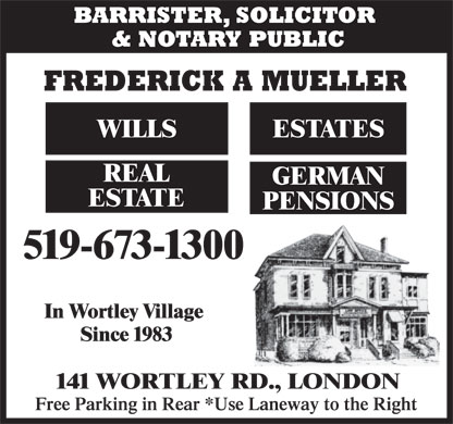 Mueller Frederick A (519-673-1300) - Annonce illustrée - BARRISTER, SOLICITOR & NOTARY PUBLIC FREDERICK A MUELLER WILLS ESTATES REAL GERMAN ESTATE PENSIONS 519-673-1300 In Wortley Village Since 1983 141 WORTLEY RD., LONDON Free Parking in Rear *Use Laneway to the Right