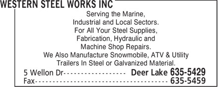 Western Steel Works Inc (709-635-5429) - Annonce illustr&eacute;e - Serving the Marine, Industrial and Local Sectors. For All Your Steel Supplies, Fabrication, Hydraulic and Machine Shop Repairs. We Also Manufacture Snowmobile, ATV &amp; Utility Trailers In Steel or Galvanized Material.  Serving the Marine, Industrial and Local Sectors. For All Your Steel Supplies, Fabrication, Hydraulic and Machine Shop Repairs. We Also Manufacture Snowmobile, ATV &amp; Utility Trailers In Steel or Galvanized Material.  Serving the Marine, Industrial and Local Sectors. For All Your Steel Supplies, Fabrication, Hydraulic and Machine Shop Repairs. We Also Manufacture Snowmobile, ATV &amp; Utility Trailers In Steel or Galvanized Material.  Serving the Marine, Industrial and Local Sectors. For All Your Steel Supplies, Fabrication, Hydraulic and Machine Shop Repairs. We Also Manufacture Snowmobile, ATV &amp; Utility Trailers In Steel or Galvanized Material.  Serving the Marine, Industrial and Local Sectors. For All Your Steel Supplies, Fabrication, Hydraulic and Machine Shop Repairs. We Also Manufacture Snowmobile, ATV &amp; Utility Trailers In Steel or Galvanized Material.  Serving the Marine, Industrial and Local Sectors. For All Your Steel Supplies, Fabrication, Hydraulic and Machine Shop Repairs. We Also Manufacture Snowmobile, ATV &amp; Utility Trailers In Steel or Galvanized Material.
