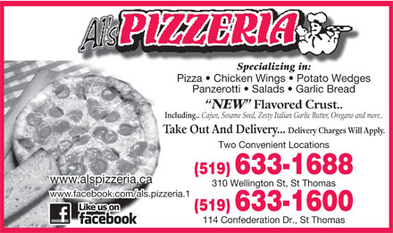 Al's Pizzeria (519-633-1688) - Display Ad - Delivery Charges Will Apply. Two Convenient Locations (519) 633-1688 www.alspizzeria.ca 310 Wellington St, St Thomas www.facebook.com/als.pizzeria.1 (519) 633-1600 114 Confederation Dr., St Thomas Specializing in:Specializing in: Pizza   Chicken Wings   Potato Wedges Panzerotti   Salads   Garlic Bread NEW Flavored Crust.. Including.. Cajun, Sesame Seed, Zesty Italian Garlic Butter, Oregano and more.. Take Out And Delivery...