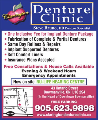 Clarington Denture Clinic (905-623-9898) - Annonce illustrée - Denture Clinic Steve Bruno, DD Denture Specialist One Inclusive Fee for Implant Denture Package Fabrication of Complete & Partial Dentures Same Day Relines & Repairs Implant Supported Dentures Soft Comfort Liners Insurance Plans Accepted Free Consultations & House Calls Available Evening & Weekend Hours Emergency Appointments Now on site: NU-LIFE HEARING CENTRE 43 Ontario Street Church St. Ontario St.Liberty St. S Bowmanville, ON  L1C 2S4 (In the Heart of Downtown Bowmanville) King St. E. FREE PARKING N Ontario St. Queen St. 905.623.9898 HWY 401 www.claringtondentureclinic.cawww.claringtondentureclinic.ca
