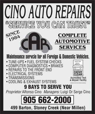 Cino Auto Repairs (905-662-2000) - Display Ad - SERVICE YOU CAN TRUST  SERVICE YOU CAN TRUST SINCE COMPLETE 1984 AUTOMOTIVE SERVICES Maintenance servcie for all Foreign &amp; Domestic Vehicles. TUNE-UPS   FUEL SYSTEM CHECKS COMPUTER DIAGNOSTICS   BRAKES REPAIRS TO THE FRONT END ELECTRICAL SYSTEMS TRANSMISSIONS COOLING &amp; EXHAUST SYSTEMS 9 BAYS TO SERVE YOU Proprietor Alfonso Cino  Managers: Luigi Or Serge Cino 905 662-2000 499 Barton, Stoney Creek (Near Millen)