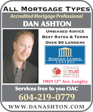 Dan Ashton Dominion Lending Centres (604-219-0779) - Annonce illustrée - All Mortgage Types Accredited Mortgage Professional DAN ASHTON Unbiased Advice Best Rates & Terms Over 50 Lenders th 19819 12 Ave, Langley Services free to you OAC 604-219-0779 WWW.DANASHTON.COM