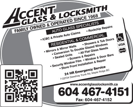 Accent Glass &amp; Locksmith (604-937-1400) - Annonce illustr&eacute;e - FAMILY OWNED &amp; OPERATED SINCE 1968 AUTO GLASS SPECIALISTS ICBC &amp; Private Auto Claims         Rockchip Repairs RESIDENTIAL &amp; COMMERCIAL Mirrors &amp; Mirror Walls         Showers &amp; Tub Doors  Conversion To Double Glazed Windows Sealed Units         All Flat Glass Needs  Screens &amp; Repairs Security Window Film    Window &amp; Door Bars  Store Front Installation &amp; Repair 24 HR Emergency Service 7-22724 Dewdney Trunk Rd, Maple Ridge BC www.accentglasslocksmith.ca 604 467-4151 Fax: 604-467-4152