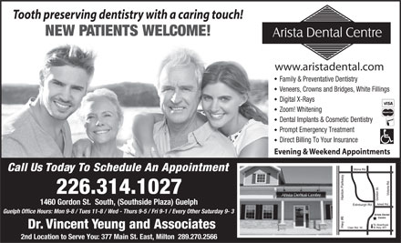 Arista Dental Centre (226-314-1069) - Annonce illustrée - Tooth preserving dentistry with a caring touch! NEW PATIENTS WELCOME! www.aristadental.com Family & Preventative Dentistry Veneers, Crowns and Bridges, White Fillings Digital X-Rays Zoom! Whitening Dental Implants & Cosmetic Dentistry Prompt Emergency Treatment Direct Billing To Your Insurance Evening & Weekend Appointments Call Us Today To Schedule An Appointment 226.314.1027 1460 Gordon St.  South, (Southside Plaza) Guelph Guelph Office Hours: Mon 9-8 / Tues 11-8 / Wed - Thurs 9-5 / Fri 9-1 / Every Other Saturday 9- 3 Dr. Vincent Yeung and Associates 2nd Location to Serve You: 377 Main St. East, Milton  289.270.2566