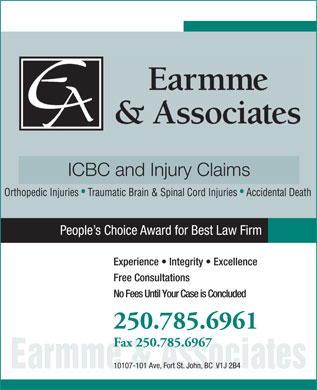 Earmme & Associates (250-785-6961) - Annonce illustrée - ICBC and Injury Claims Orthopedic Injuries   Traumatic Brain & Spinal Cord Injuries   Accidental Death People s Choice Award for Best Law Firm Experience   Integrity   Excellence Free Consultations No Fees Until Your Case is Concluded 250.785.6961 Fax 250.785.6967 10107-101 Ave, Fort St. John, BC  V1J 2B4 Earmme& Associates