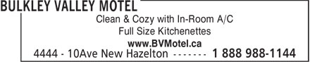 Bulkley Valley Motel (1-888-988-1144) - Display Ad - Clean & Cozy with In-Room A/C Full Size Kitchenettes www.BVMotel.ca  Clean & Cozy with In-Room A/C Full Size Kitchenettes www.BVMotel.ca  Clean & Cozy with In-Room A/C Full Size Kitchenettes www.BVMotel.ca  Clean & Cozy with In-Room A/C Full Size Kitchenettes www.BVMotel.ca  Clean & Cozy with In-Room A/C Full Size Kitchenettes www.BVMotel.ca  Clean & Cozy with In-Room A/C Full Size Kitchenettes www.BVMotel.ca