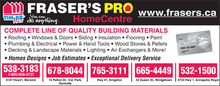 Frasers Pro Home Centre (1-855-201-8378) - Annonce illustrée - FRASER S www.frasers.ca HomeCentre COMPLETE LINE OF QUALITY BUILDING MATERIALS Roofing   Windows & Doors   Siding   Insulation   Flooring   Paint Plumbing & Electrical   Power & Hand Tools   Wood Stoves & Pellets Decking & Landscape Materials   Lighting   Air Exchangers & More! Homes Designs   Job Estimates   Exceptional Delivery Service 538-3183 678-8044765-3111665-4449 532-1500 1-800-959-3727 14 Pelton Dr., Ind. Park,4147 Hwy#1, Berwick Hwy #1, Kingston 32 Queen St., Bridgetown 4733 Hwy 1, Annapolis Royal Kentville