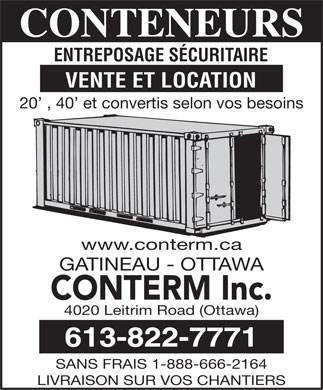 Conterm Inc (613-822-7771) - Display Ad - CONTENEURS ENTREPOSAGE S&Eacute;CURITAIRE VENTE ET LOCATION 20  , 40  et convertis selon vos besoins www.conterm.ca GATINEAU - OTTAWA CONTERM Inc. 4020 Leitrim Road (Ottawa) 613-822-7771 SANS FRAIS 1-888-666-2164 LIVRAISON SUR VOS CHANTIERS