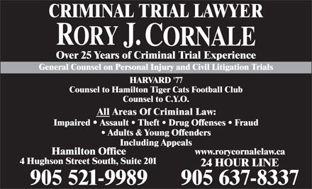 Cornale Rory J (905-521-9989) - Annonce illustrée - CRIMINAL TRIAL LAWYER Over 25 Years of Criminal Trial Experience General Counsel on Personal Injury and Civil Litigation Trials HARVARD '77 Counsel to Hamilton Tiger Cats Football Club Counsel to C.Y.O. All Areas Of Criminal Law: Impaired   Assault   Theft   Drug Offenses   Fraud Adults & Young Offenders Including Appeals www.rorycornalelaw.ca Hamilton Office 4 Hughson Street South, Suite 201 24 HOUR LINE 905 521-9989 905 637-8337