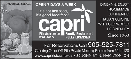 Capri Family Restaurant (905-525-7811) - Display Ad - DINE-IN &amp; ENJOY OPEN 7 DAYS A WEEK HOMEMADE &quot;It's not fast food, AUTHENTIC it's good food fast.&quot; ITALIAN CUISINE WITH OLD WORLD HOSPITALITY Family Restaurant Since 1963 FULLY LICENSED For Reservations Call 905-525-7811 Catering On or Off-Site Private Meeting Rooms from 30 to 120 www.capriristorante.ca   25 JOHN ST. N, HAMILTON, ON