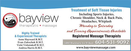 Bayview Therapeutic Massage (604-531-9092) - Annonce illustrée - Treatment of Soft Tissue InjuriesTreatment of Soft Tissue Injuries Including Sports Injuries, Chronic Shoulder, Neck & Back Pain, Headaches, Whiplash Monday to Saturday Md tStd and Evening Appointments Available Highly Trained & Experienced Therapists Registered Massage Therapists Anne Hayward R.M.T. Evan Zaleschuk R.M.T. 14003 Blackburn Ave W Rock 604-531-9092 Vicki Vishniakoff R.M.T. www.bayviewmassage.com Andrea Harris R.M.T.
