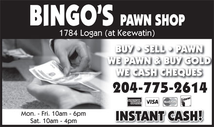 Bingo's Pawn Shop (204-775-2614) - Display Ad - BINGO S PAWN SHOP WE CASH CHEQUESWE CASH CHEQUES 204-775-2614 Mon. - Fri. 10am - 6pm INSTANT CASH! Sat. 10am - 4pm 1784 Logan (at Keewatin) BUY   SELL   PAWNBUY   SELL   PAWN WE PAWN & BUY GOLDWE PAWN & BUY GOLD WE CASH CHEQUESWE CASH CHEQUES 204-775-2614 Mon. - Fri. 10am - 6pm INSTANT CASH! Sat. 10am - 4pm BINGO S PAWN SHOP 1784 Logan (at Keewatin) BUY   SELL   PAWNBUY   SELL   PAWN WE PAWN & BUY GOLDWE PAWN & BUY GOLD