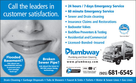 Plumbway Plumbing &amp; Drain Cleaning (289-812-0034) - Annonce illustr&eacute;e - 24 hours / 7days Emergency Service Call the leaders in 60 minute Emergency Service customer satisfaction. Sewer and Drain cleaning Insurance Claims and Restorations Backwater Valves Backflow Preventers &amp; Testing &quot;Earn Air Miles&quot; ResidentialandCommercial Licensed-Bonded-Insured ed TM Plumbing and Drain Cleaning Flooded Broken Basement? www.plumbwa y.com Sewer Pipe? Ask about our BACKWATER VALVES Ask about the latest in Ask about our cost saving: To prevent your NO DIG sewer lining next sewage technology. Seniors Citizens Discount back-up! Instant Credit Available ( ) 905 681-6545 Drain Cleaning   Garbage Disposals   Tubs &amp; Showers   Faucet &amp; Sinks   Toilets   Water &amp; Sewer Lines   Gas Lines