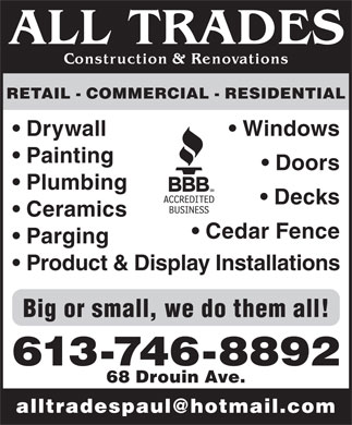 All Trades Construction & Renovations (613-909-2232) - Display Ad - RETAIL - COMMERCIAL - RESIDENTIAL Drywall Windows Painting Doors Plumbing Decks Ceramics Cedar Fence Parging Product & Display Installations Big or small, we do them all! 613-746-8892 68 Drouin Ave. alltradespaul@hotmail.com
