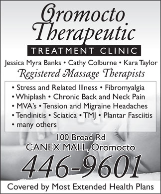 Oromocto Therapeutic Treatment Clinic (506-446-9601) - Annonce illustr&eacute;e - Oromocto Therapeutic TREATMENT CLINIC Jessica Myra Banks   Cathy Colburne   Kara Taylor Registered Massage Therapists Stress and Related Illness   Fibromyalgia Whiplash   Chronic Back and Neck Pain MVA s   Tension and Migraine Headaches Tendinitis   Sciatica   TMJ   Plantar Fasciitis many others 100 Broad Rd CANEX MALL, Oromocto 446-9601 Covered by Most Extended Health Plans