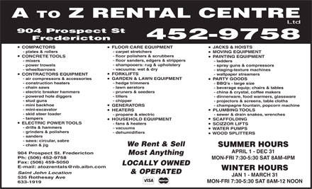 A To Z Rental Centre Ltd (506-452-9758) - Annonce illustrée - A TO Z RENTAL CENTRE Ltd 904 Prospect St 452-9758 Fredericton JACKS & HOISTS  FLOOR CARE EQUIPMENT  COMPACTORS - carpet stretchers   - plates & rollers MOVING EQUIPMENT - floor polishers & scrubbers CONCRETE TOOLS PAINTING EQUIPMENT - floor sanders, edgers & strippers - mixers - ladders - shampooers: rug & upholstery - power trowels - spray guns & compressors - vacuums: wet & dry - wheelbarrows - staging-texture machines FORKLIFTS - wallpaper streamers  CONTRACTORS EQUIPMENT GARDEN & LAWN EQUIPMENT   - air compressors & accessories PARTY GOODS - hedge trimmers   - construction heaters - BBQ's - large size - lawn aerators   - chain saws - beverage equip; chairs & tables - pruners & seeders   - electric breaker hammers - china & crystal, coffee makers - tillers   - powered hole diggers - dinnerware, food warmers, glassware - chipper   - stud guns - projectors & screens, table cloths - mini backhoe - champagne fountain, popcorn machine  GENERATORS - mini-excavator PLUMBING TOOLS  HEATERS - skid steer loader - sewer & drain snakes, wrenches   - propane & electric - tampers SCAFFOLDING  HOUSEHOLD EQUIPMENT ELECTRIC POWER TOOLS - fans & heaters SCIZZOR LIFTS - drills & hammers - vacuums WATER PUMPS - grinders & polishers - dehumidifiers WOOD SPLITTERS - sanders - saws: circular, sabre We Rent & Sell - chain & jig SUMMER HOURS APRIL 1 - DEC 31 904 Prospect St. Fredericton Most Anything Ph: (506) 452-9758 MON-FRI 7:30-5:30 SAT 8AM-4PM Fax: (506) 459-5050 LOCALLY OWNED E-mail: atozrentals@nb.aibn.com WINTER HOURS & OPERATED Saint John Location JAN 1 - MARCH 31 535 Rothesay Ave MON-FRI 7:30-5:30 SAT 8AM-12 NOON 633-1919