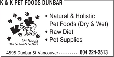 K & K Pet Foods Dunbar (604-224-2513) - Display Ad - • Natural & Holistic - • Pet Foods (Dry & Wet) - • Raw Diet - • Pet Supplies
