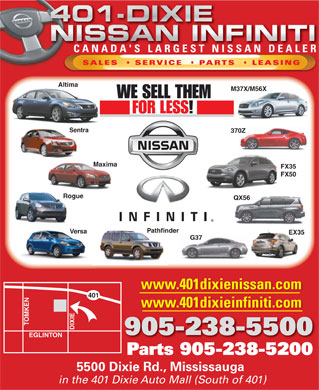 Nissan 401 Dixie Ltd (905-238-5500) - Display Ad - CANADA'S LARGEST NISSAN DEALERCANADA'S LARGEST NISSAN DEALER SALES    SERVICE    PARTS LEASIN Altima M37X/M56X WE SELL THEM FOR LESS! Sentra 370Z Maxima FX35 FX50 Rog QX56 Pathfinder Versa EX35 G37 www.401dixienissan.com www.401dixieinfiniti.com TOMKEN401 Rogue DIXIEEGLINT 905-238-5500 ON Parts 905-238-5200Parts9052385200 5500 Dixie Rd., Mississauga in the 401 Dixie Auto Mall (South of 401)