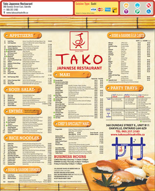 Tako Japanese Restaurant (905-257-3183) - Annonce illustr&eacute;e - Cuisine Type: Sushi Tako Japanese Restaurant 360 Dundas Street East, Oakville 905-257-3183 www.takosushioakville.ca Subject to change without notice SUSHI &amp; SASHIMI &Agrave; LA CARTE APPETIZERS SUSHI (2 pcs) SASHIMI (3 pcs) Salmon, Tuna, White Fish with Spicy Mayo on Top $10.50Sushi PizzaA1 (White Tuna) Albacore $5.25  $6.25 3 pieces of California Roll, 3 pieces of Kappa Maki Sushi AppetizerA2 (Sweet Shrimp) Amaebi $5.25  $6.25 and 3 pieces of Sushi $   8.50 (Cooked Scallop) Butterfly Scallop $5.75  $6.95 4 Different Kinds of Fish, Fresh Daily $11.75Sashimi Appetizer (8 pcs)A3 Shrimp) Ebi $5.25  $6.25 Deep Fried Shrimp and Vegetables $   6.75Tempura Appetizer A4 (Yellow Tail) Hamachi $6.25  $7.25 6 pieces of Mixed Vegetables $   5.75Vegetable Tempura AppetizerA5 (Flat Fish) Hirame $5.75  $6.75 Deep Fried Tofu $   4.75Age Dashi TofuA6 Since 2004 (Surf Clam) Hokkigai $5.25  $6.25 Pan Fried Dumplings $   7.50Yaki Gyoza (6 pcs) A7 (Scallop) Hotategai $5.75  $6.95 Japanese Style Calamari $   7.50Ika KaraageA8 (Squid) Ika $5.25  $6.95 Boiled Fresh Soy Bean $   4.75EdamameA9 (Salmon Roe) Ikura $5.75 Crispy Fried Chicken $   6.75Tori Karaage A10 (Crab Meat) Kani $5.25  $6.25 Breaded Fried Soft Shell Crab $10.50Deep Fried Soft Shell CrabA11 (Tuna) Maguro $5.75  $6.95 Broiled Chicken on Bamboo Skewers $   5.75Yakitori A12 (Butterfish) Oil Fish $5.25  $6.25 Deep Fried Chicken Wings $   5.75Japanese Chicken WingsA13 (Mackerel) Saba $5.25  $6.25 Breaded Fried Oyster $   7.50Kaki Frai A14 (Fresh Salmon) Sake $5.25  $6.25 Breaded Fried Sake $   7.50Sake FraiA15 (Red Snapper) Tai $5.25  $6.25 Deep Fried Vegetable Spring Rol l $   5.75Spring Rolls (4 pcs) A16 JAPANESE RESTAURANT (Octopus) Tako $5.75  $6.95 Grilled Marinated Beef Ribs $   8.85Kalbi A17 (Sweet Omelette) Tamago $4.75  $5.25 Grilled Slices of Pork with Ginger Sauce $   8.50Ginger Pork A18 (Flying Fish Roe) Tobiko $5.25 Snow Mushroom wrapped in delectable slices Beef Enoki MakiA19 Tobiko with Quail Egg $5.75 of Beef in Teriyaki Sauce $  7.50 MAKI Unagi (BBQ Eel) Unagi $5.75  $6.95 Asparagus wrapped in delectable slices of Beef Beef Asparagus Maki A20 Uni (Sea Urchin) Uni $7.75  $9.95 in Teriyaki Sauce $  7.50 Regular Roll     Hand RollRegu Vegetable Sushi (2 pieces Vegetable Sushi $4.25 Salmon Roll with Asparagus $  7.50Salmon Asparagus Maki A21 $4.75           $4.25Avocado Maki Broiled whole Squid with Soy Wine Sauce $  8.50Ika Sugata  A22 (Avocado/Asparagus/Cucumber/Mango/Inari/Oshinko/Shiitake) $5.75           $4.25Avocado &amp; Cumber Maki Broiled Sirloin Beef with Soya Sauce $  8.50Shoyu Steak  A23 $6.25           $4.75Avocado &amp; Salmon Maki $5.75           $4.25California Roll Avocado, Cucumber, Tobiko Crab Meat $8.75           $4.75Dynamite Roll Shrimp, Avocado, Cucumber, Tobiko &amp; Crab Meat PARTY TRAYS $6.50Futo Maki Avocado, Cucumber, Crab Meat, Egg, Shiitake &amp; Fish Powder SOUP, SALAD $6.95           $4.95Hamachi Maki Chopped Yellowtail with Green Onion $5.25           $4.25Hawaiian Maki Crab Meat and Mango $6.95           $4.75Kaki Maki Deep Fried Oyster Roll Small (30 pieces) Medium (50 pieces) Large (70 pieces) Fermented Soybean Soup Miso SoupS1 $  2.75 $4.75           $4.25Kappa Maki Cucumber Roll $50.00 $75.00 $105.00 Clear Fish Stock Soup OsumashiS2 $  2.75 $8.95Kani Top California Roll California Roll with extra layer of Crab Meat on top Fish Stock Soup with Assorted Seafood Seafood Soup S3 $  6.50 $4.75           $4.25Oshinko Maki Pickled Radish Roll Sushi 6 pcs California Roll 6 pcs California Roll Soybean Soup with Wild Mushroom Nameko JiruS4 $  4.50 24 pcs Assorted Sushi 6 pcs Salmon Maki $5.25           $4.25Salad Maki Lettuce, Tomato, Cucumber, Carrot and Cabbage Sliced Cucumber, Seaweed, Shrimp, Octopus and Crab Sunomono SaladS5 $  6.75 6 pcs Tuna Maki $5.75           $4.25Salmon Maki Salmon Roll Salad with House Dressing Green SaladS6 (S) $3.25 (L) $  5.00 32 pcs Assorted Sushi 6 pcs Shrimp Tempura Maki $5.25           $4.25Salmon Skin Maki Maki Grilled Salmon skin, Avocado and Cucumber 4 pcs Futo Maki Seaweed Salad Hiyashi WakameS7 $ 4.75 $6.25           $4.75Spicy California Maki 42 pcs Assorted Sushi $6.75           $4.75Spicy Salmon Maki $6.95           $4.75Spicy Tuna Maki Sashimi 30 pcs Assorted Sashimi 70 pcs Assorted Sashimi50 pcs Assorted Sashimi Served with miso soup, $5.75           $4.25Tekka Maki Tuna Roll $5.75 ENTR&Eacute;E salad and steamed rice 6 pcs California Roll 6 pcs California Roll $4.75           $4.25Umeshiso Maki Plum &amp; Shiso Roll Sushi 14 pcs Assorted Sushi 6 pcs Salmon/Tuna Maki $6.95           $4.75Unagi Maki BBQ Eel and Cucumber &amp; 10 pcs Assorted Sashimi 20 pcs Assorted Sushi 4 pcs Futo Maki $6.50           $4.25Vegetarian Maki Avocado, Cucumber, Seaweed Salad, Pickle Radish &amp; Shiitake Sashimi 18 pcs Assorted Sashimi 30 pcs Assorted Sushi $18.75 Grilled N.Y. Sirloin Steak with Teriyaki Sauce Steak TeriyakiE1 $4.75           $4.25Yam Maki Deep Fried Sweet Potato 24 pcs Assorted Sashimi $14.75 Grilled Chicken with Teriyaki Sauce Chicken TeriyakiE2 $15.75 Grilled Atlantic Salmon with Teriyaki Sauce Salmon TeriyakiE3 =Vegetarian Dishes $12.75 Deep Fried Assorted Vegetables Yasai TempuraE4 $16.75 4 Shrimps and 8 pieces of Mixed Vegetables TempuraE5 CHEF S SPECIALTY MAKI 360 DUNDAS STREET E., UNIT B11 $14.75 Pan Fried Shiitake with Vegetables Shiitake Yasai ItameE6 $18.75 Grilled Fresh Water Eel Unagi KapayakiE7 OAKVILLE, ONTARIO L6H 6Z9 $20.75 Grilled Black Cod with House Special Sauce Gindara SaikyoyakiE8 (8 pieces) (Tempura Jumbo Shrimp, Avocado, Cucumber, Dragon Maki $23.75 Tempura Style or Charbroil Grill Lobster DinnerE10 Tobiko, Mayo and Crab Meat) TEL: 905.257.3183 $14.75 Tender Pork Cutlet Breaded and Deep Fried TonkatsuE11 Red-Tuna $13.95 Green-Avocado $11.95 Black-BBQ Eel $13.95 Golden-Salmon $13.95 www.takosushioakville.ca (Kani, Tobiko, Avocado and Assorted fish) Rainbow Maki $12.95 (Smoked Salmon and Cream Cheese) Philadelphia Maki $   9.25 RICE NOODLES (Soft Shell Crab Roll) Spider Maki $11.95 N Spider Handroll (2pcs) $13.95 (Sea Urchin Roll) Uni Maki $   9.95 Oyako Don Chicken with Onion and egg Drop on Rice $10.95Y1 (Tempura Jumbo Shrimp, Avocado, Cucumber, Phoenix Maki DUNDAS Katsu Don Breaded Fried Pork Cutlet with Egg Drop on Rice $10.95Y2 Tempura Sweet Potatoes and Smoked Salmon and Avocado on Top) $14.75 Chicken Katsu Don Breaded Fried Chicken Cutlet with Egg Drop on Rice $10.95Y3 (Baked Tilapia on Top of California Roll) Snow White Maki $13.75 Unagi Don BBQ Eel on Rice $13.95Y4 (Baked Salmon on Top of California Roll) Baked Salmon Maki $14.95 Yaki Chicken Udon Yaki Chicken Udon Pan Fried Chicken with Noodles $10.95Y5 (Deep Fried Assorted Fish and Cream Cheese Roll) House Special Maki $13.95 Yaki Beef Udon Pan Fried Beef with Noodles $10.95Y6 (Chopped Yellowtail with Assorted Types of Tobiko) Tobiko Classic $13.95 Nabe Yaki Udon Tempura Shrimp, Vegetables and Egg in Soup $   9.95Y7 TRAFALGAR Beef Nabe Yaki Udon Garlic Beef, Egg and Vegetables with Noodles in Soup $10.95Y8 EIGHTH LINEPOSTRIDGE DR PRINCE MICHAEL Chicken Nabe Yaki udon Garlic Chicken, Egg &amp; Vegetables with Noodles in Soup $10.95Y9 BUSINESS HOURS Tempura Udon Deep Fried Shrimp &amp; Vegetables with Noodles in Soup $10.95Y10 LUNCH Monday-Saturday 11:30am-3:00pm Seafood Udon Noodles in Soup with Assorted Seafood $12.95Y11 DINNER Sunday-Thursday 4:30pm-10:00pm Tonkatsu Udon Breaded Fried Pork Cutlets with Noodles in Soup $10.95Y12 Friday &amp; Saturday 4:30pm-11:00pm Steamed Rice $   2.00Y13 10% DISCOUNT ON PICK-UP ORDERS OVER $ 30 SUSHI &amp; SASHIMI DINNERS (TAXES EXCLUDED, CASH ONLY) DELIVERY AVAILABLE AFTER 4:30P.M. DAILY ON FOOD ORDERS OVER $ 30 (TAXES EXCLUDED) $20.75Sushi Dinner 6 pieces California Roll and 8 pieces Sushi E21 FOR RESERVATION (905) 257-3183 $26.75Sashimi Dinner 15 pieces Assorted Sashimi E22 $18.75Maki Set Dinner 6 pieces California Roll E23 ACCEPT MAJOR CREDIT CARDS Regular $20.75 6 pieces Salmon &amp; 6 pieces Tuna Roll PRICES AND MENU SUBJECT TO CHANGE WITHOUT NOTICE Premium $24.75Chirashi Don Assorted Seafood on a Bowl of Sushi Rice Regular E24