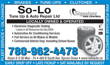 So-Lo Auto Repair (780-458-4144) - Display Ad - BRAKES       TUNE-UPS       CLUTCHES Full Service on All Makes & Models Commercial Vehicle Insp. Including School Busess 780-962-4478 Hours 8-5:30 Mon - Fri   469 B South Ave, Spruce Grove   www.soloauto.carove   www.soloauto.ca EARLY DROP OFF   LATE PICKUP   SAT AVAILABLE BY REQUEST So-Lo Tune Up & Auto Repair Ltd LOCALLY OWNED & OPERATED Electronic Diagnostic Testing - Latest in all Resources Incl ALLDATA Automotive Air Conditioning Services