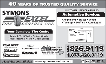 Symons Tire Service Ltd (604-826-9119) - Annonce illustrée - 40 YEARS OF TRUSTED QUALITY SERVICE CUSTOMER SERVICE ASSURED SYMONS Automotive Services Alignments   Brakes   Shocks Tune-ups   Mufflers   Auto Repair Your Complete Tire Centre Auto   SUV   Lt Truck   Custom Wheels Truck   Industrial   Farm   Mobile Service 826.9119 AND BRAKE 6046 Value Added Service 1.877.428.9119 www.symons-exceltire.com 33245 Glasgow, Mission