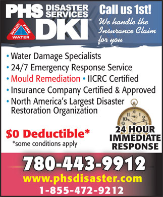 Phs Disaster Services (780-462-1083) - Display Ad - 24/7 EMERGENCY including holidays! We Clean Up We handle the Fire, Flood & Insurance Claim for you Wind Damage RESIDENTIAL   COMMERCIAL 24/7 Immediate Emergency Response Service Disaster Clean-Up Service Full Service Restoration & Reconstruction Mould Remediation Air & Mould Testing IICRC Certified   30 Minute Callback Service Insurance Company Certified & Approved Direct Insurance Billing Detailed Appraisals   Drying Equipment Rentals Cleaning & Deodorizing Smoke & Odour Removal Serving Albertans Since 1999 *some conditions apply Call PHS Disaster Services Now! Toll Free 1-877-627-9330 Toll Free 1-877-627-9330 780-970-6683 www.phsdisaster.com We Bill Your Insurance Company Directly $0 Deductible*