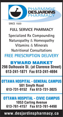 Desjardins Pharmacie Ltée (613-241-1871) - Annonce illustrée - SINCE 1920 FULL SERVICE PHARMACY Specialized Rx Compounding Naturopathy & Homeopathy Vitamins & Minerals Nutritional Consultations FREE PRESCRIPTION DELIVERY BYWARD MARKET 298 Dalhousie St. (at Clarence Street) 613-241-1871  Fax 613-241-4694 OTTAWA HOSPITAL - GENERAL CAMPUS 501 Smyth Road 613-731-9152   Fax 613-731-3025 OTTAWA HOSPITAL - CIVIC CAMPUS 1053 Carling Avenue 613-761-4157   Fax 613-761-4498 www.desjardinspharmacy.ca